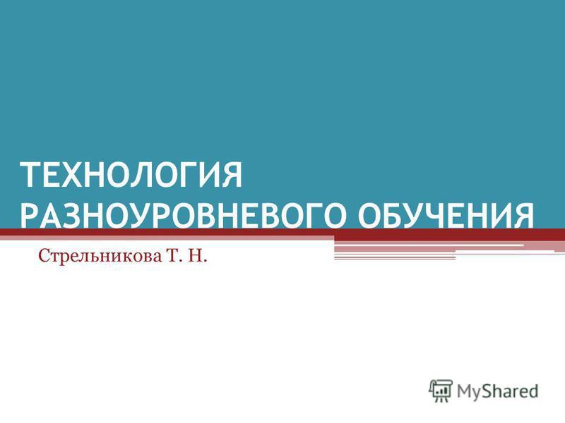 ТЕХНОЛОГИЯ РАЗНОУРОВНЕВОГО ОБУЧЕНИЯ Стрельникова Т. Н.