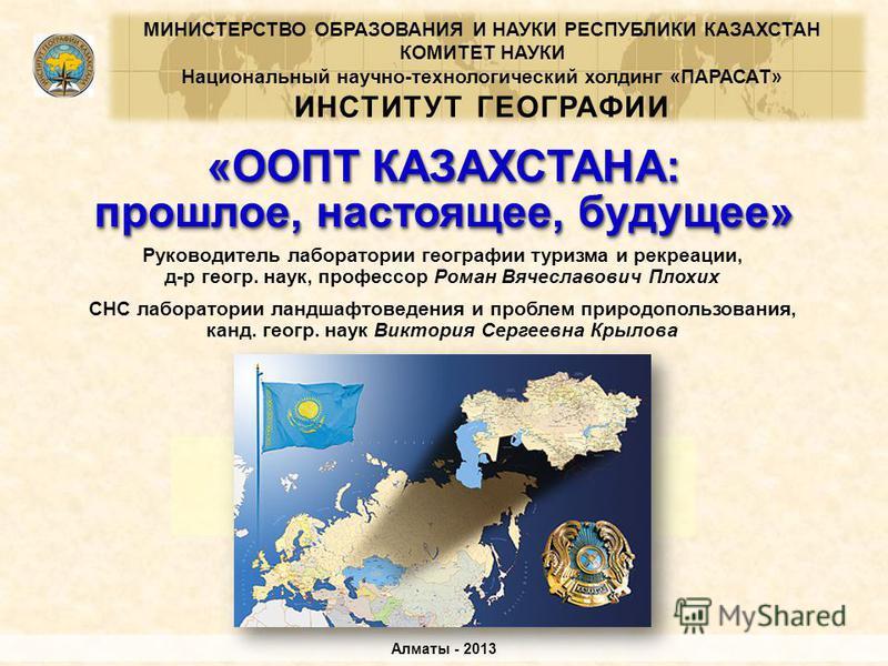 «ООПТ КАЗАХСТАНА: прошлое, настоящее, будущее» «ООПТ КАЗАХСТАНА: Алматы - 2013 МИНИСТЕРСТВО ОБРАЗОВАНИЯ И НАУКИ РЕСПУБЛИКИ КАЗАХСТАН КОМИТЕТ НАУКИ Национальный научно-технологический холдинг «ПАРАСАТ» ИНСТИТУТ ГЕОГРАФИИ Руководитель лаборатории геогр