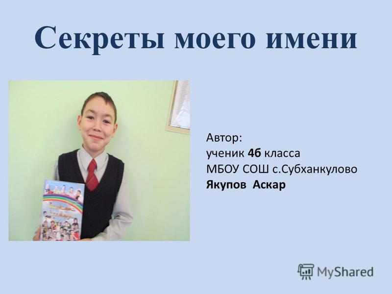 Секреты моего имени Автор: ученик 4 б класса МБОУ СОШ с.Субханкулово Якупов Аскар