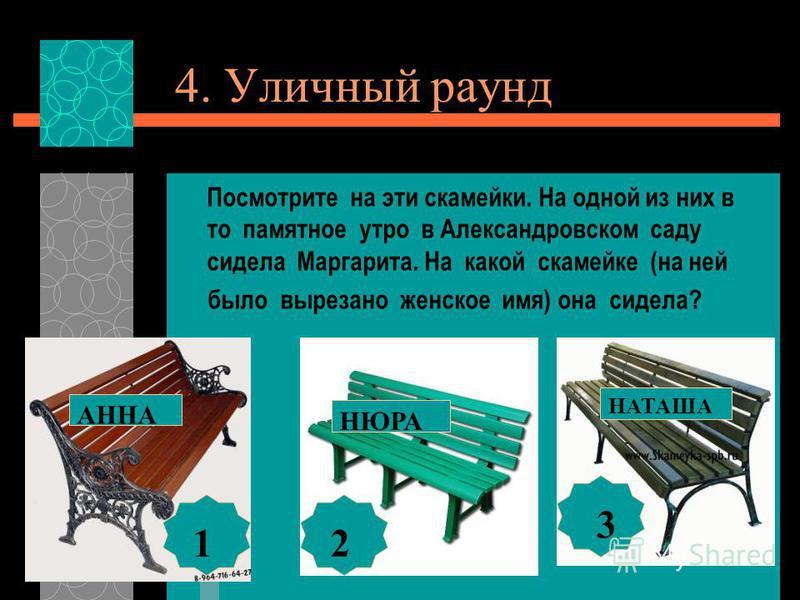4. Уличный раунд Посмотрите на эти скамейки. На одной из них в то памятное утро в Александровском саду сидела Маргарита. На какой скамейке (на ней было вырезано женское имя) она сидела? НЮРА АННА НАТАША 1 2 3