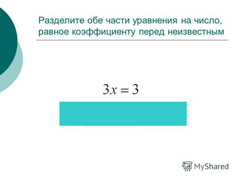 Разделите обе части уравнения на число, равное коэффициенту перед неизвестным