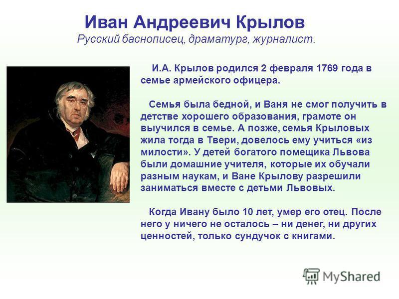 Иван Андреевич Крылов Русский баснописец, драматург, журналист. И.А. Крылов родился 2 февраля 1769 года в семье армейского офицера. Семья была бедной, и Ваня не смог получить в детстве хорошего образования, грамоте он выучился в семье. А позже, семья