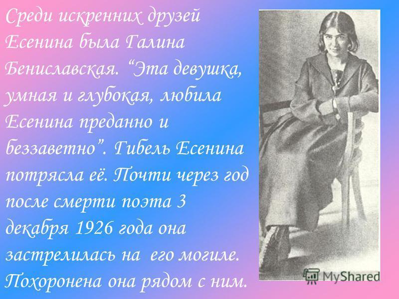 Среди искренних друзей Есенина была Галина Бениславская. Эта девушка, умная и глубокая, любила Есенина преданно и беззаветно. Гибель Есенина потрясла её. Почти через год после смерти поэта 3 декабря 1926 года она застрелилась на его могиле. Похоронен