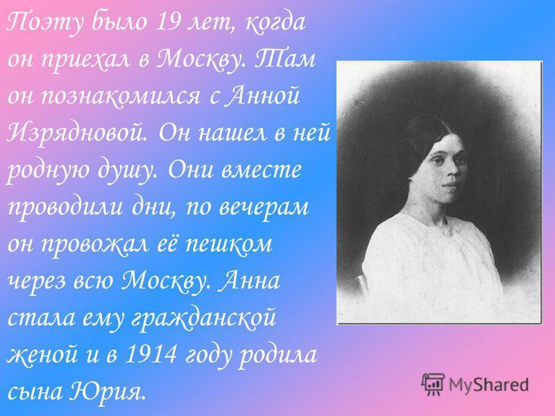 Поэту было 19 лет, когда он приехал в Москву. Там он познакомился с Анной Изрядновой. Он нашел в ней родную душу. Они вместе проводили дни, по вечерам он провожал её пешком через всю Москву. Анна стала ему гражданской женой и в 1914 году родила сына
