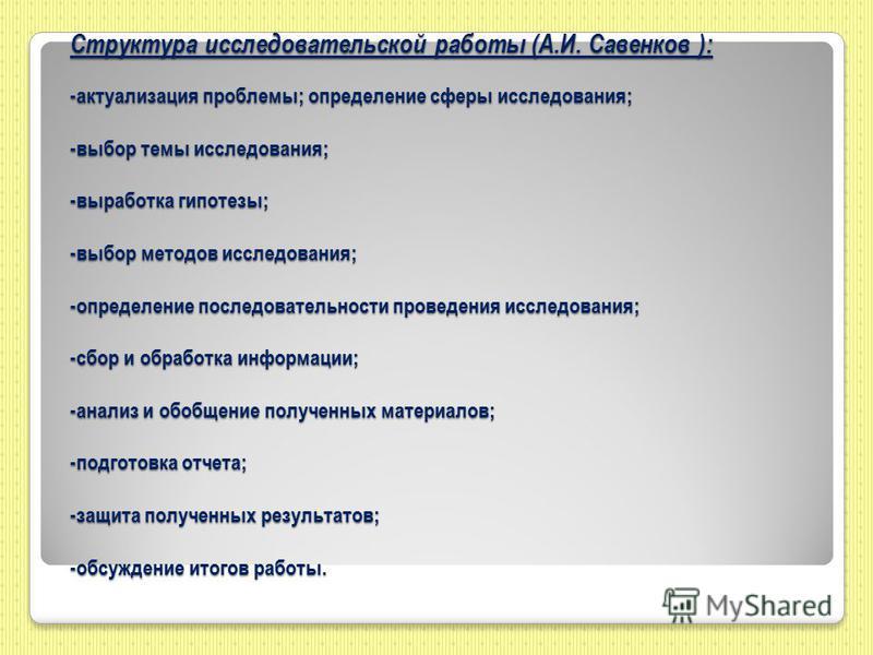 Структура исследовательской работы (А.И. Савенков ): -актуализация проблемы; определение сферы исследования; -выбор темы исследования; -выработка гипотезы; -выбор методов исследования; -определение последовательности проведения исследования; -сбор и