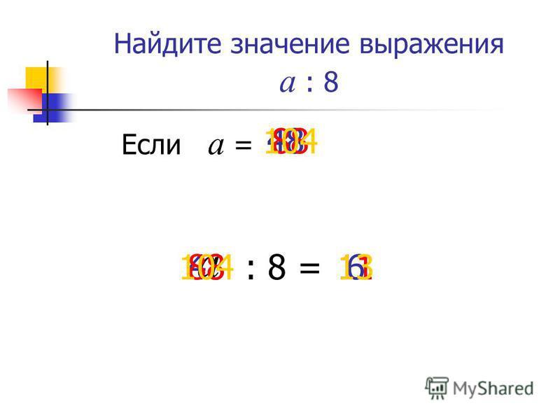 Найдите значение выражения а : 8 а Если а = 48 : 8 =648 88 1188 104 13104