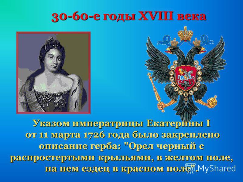 14 30-60-е годы XVIII века Указом императрицы Екатерины I от 11 марта 1726 года было закреплено описание герба: