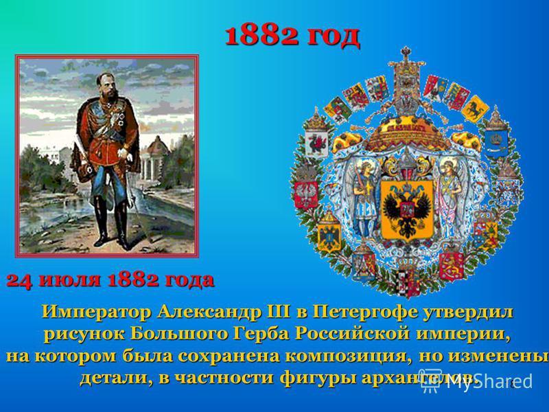 18 1882 год Император Александр III в Петергофе утвердил рисунок Большого Герба Российской империи, на котором была сохранена композиция, но изменены детали, в частности фигуры архангелов. 24 июля 1882 года