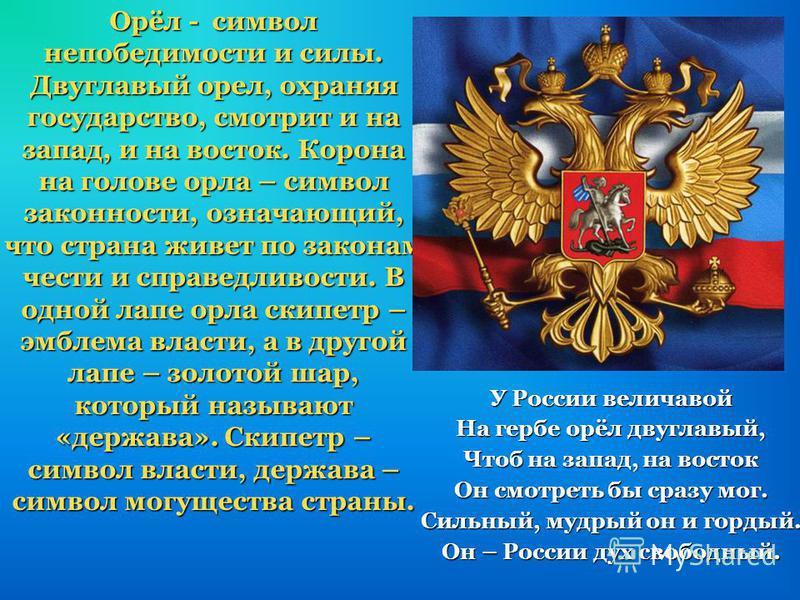 У России величавой На гербе орёл двуглавый, Чтоб на запад, на восток Он смотреть бы сразу мог. Сильный, мудрый он и гордый. Он – России дух свободный. Орёл - символ непобедимости и силы. Двуглавый орел, охраняя государство, смотрит и на запад, и на в