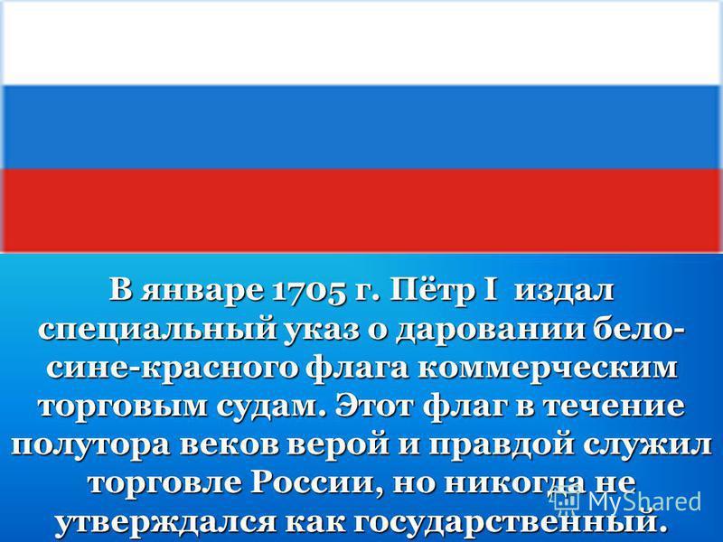 В январе 1705 г. Пётр I издал специальный указ о даровании бело- сине-красного флага коммерческим торговым судам. Этот флаг в течение полутора веков верой и правдой служил торговле России, но никогда не утверждался как государственный.
