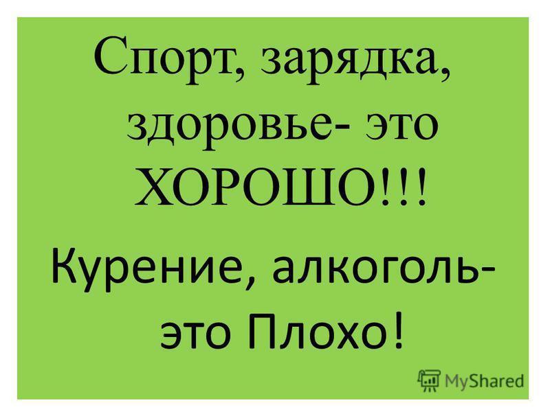 Спорт, зарядка, здоровье- это ХОРОШО!!! Курение, алкоголь- это Плохо!