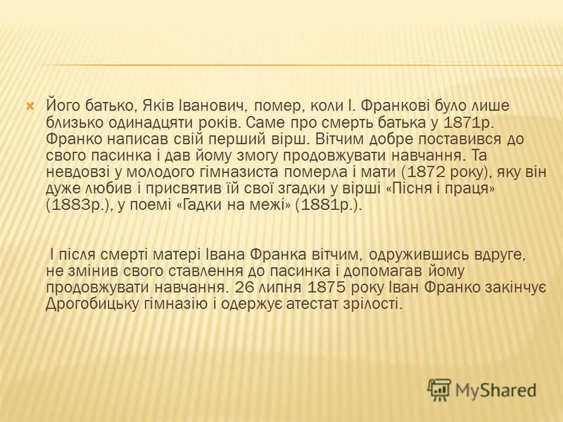 Його батько, Яків Іванович, помер, коли І. Франкові було лише близько одинадцяти років. Саме про смерть батька у 1871р. Франко написав свій перший вірш. Вітчим добре поставився до свого пасинка і дав йому змогу продовжувати навчання. Та невдовзі у мо