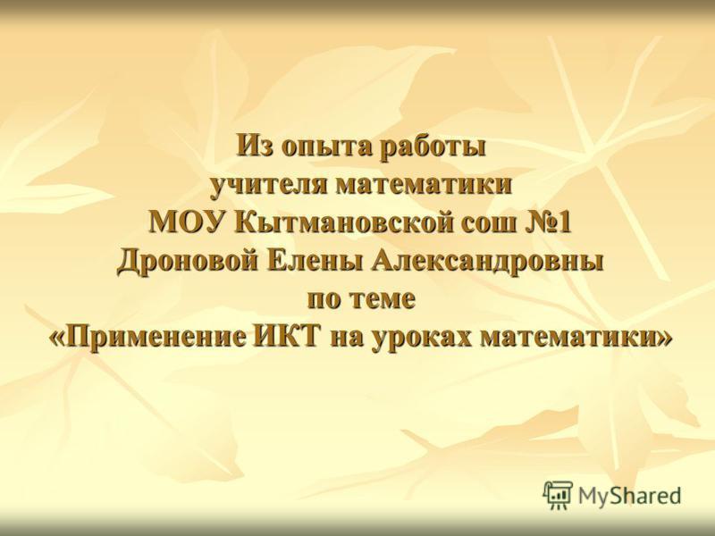 Из опыта работы учителя математики МОУ Кытмановской сош 1 Дроновой Елены Александровны по теме «Применение ИКТ на уроках математики»