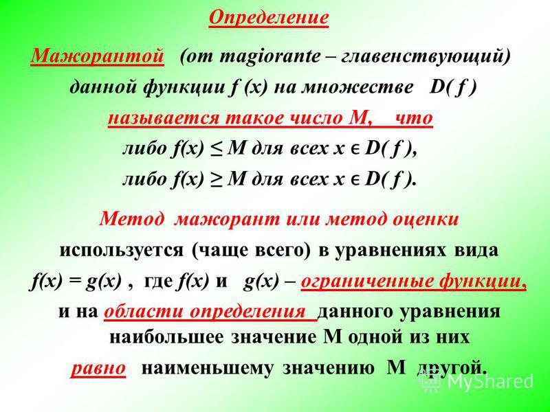 Определение Метод мажорант или метод оценки используется (чаще всего) в уравнениях вида f(x) = g(x), где f(x) и g(x) – ограниченные функции, и на области определения данного уравнения наибольшее значение М одной из них равно наименьшему значению М др