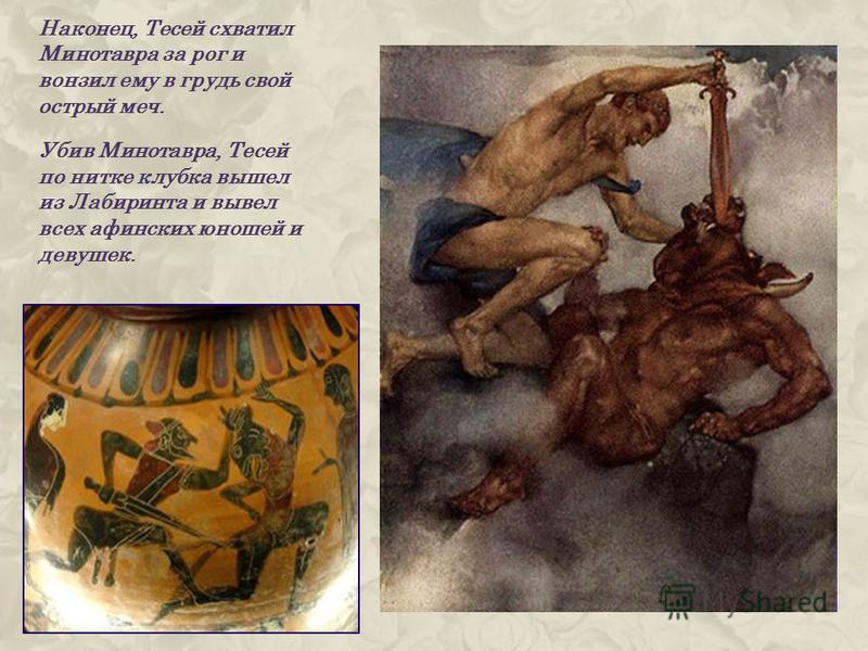Наконец, Тесей схватил Минотавра за рог и вонзил ему в грудь свой острый меч. Убив Минотавра, Тесей по нитке клубка вышел из Лабиринта и вывел всех афинских юношей и девушек.