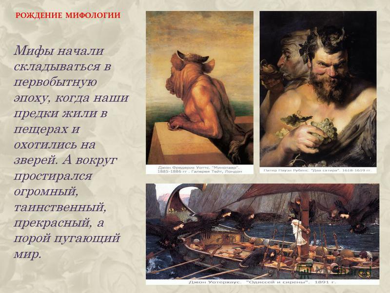 РОЖДЕНИЕ МИФОЛОГИИ Мифы начали складываться в первобытную эпоху, когда наши предки жили в пещерах и охотились на зверей. А вокруг простирался огромный, таинственный, прекрасный, а порой пугающий мир.