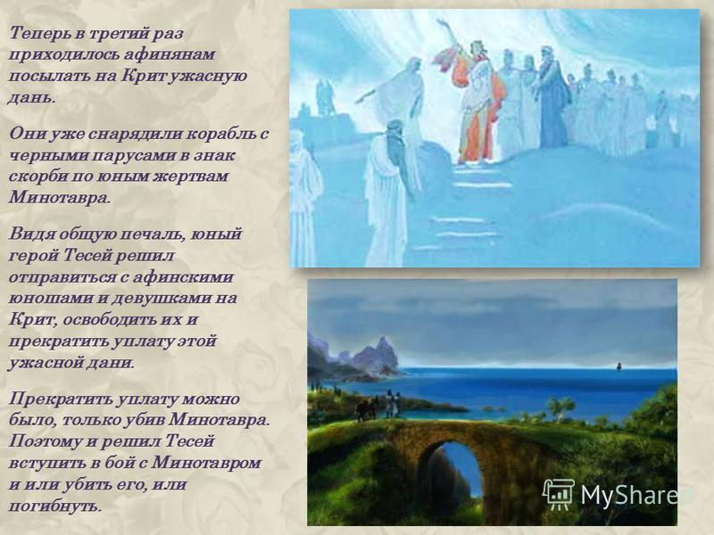 Теперь в третий раз приходилось афинянам посылать на Крит ужасную дань. Они уже снарядили корабль с черными парусами в знак скорби по юным жертвам Минотавра. Видя общую печаль, юный герой Тесей решил отправиться с афинскими юношами и девушками на Кри