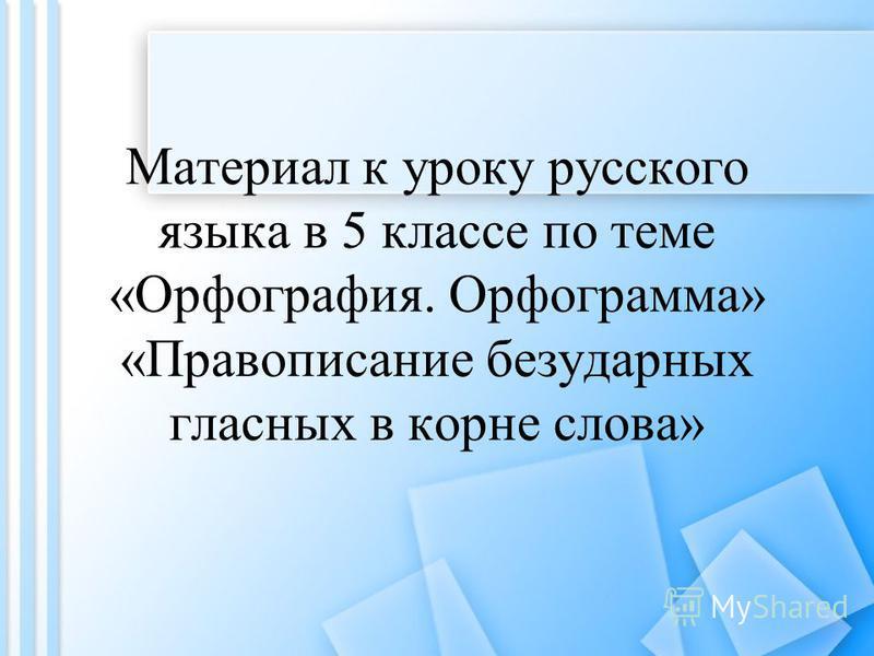 Материал к уроку русского языка в 5 классе по теме «Орфография. Орфограмма» «Правописание безударных гласных в корне слова»