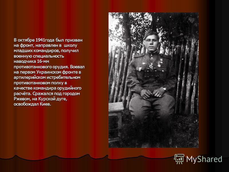 В октябре 1941 года был призван на фронт, направлен в школу младших командиров, получил военную специальность наводчика 16-мм противотанкового орудия. Воевал на первом Украинском фронте в артиллерийском истребительном противотанковом полку в качестве