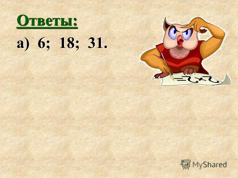 Ответы: а) 6; 18; 31.