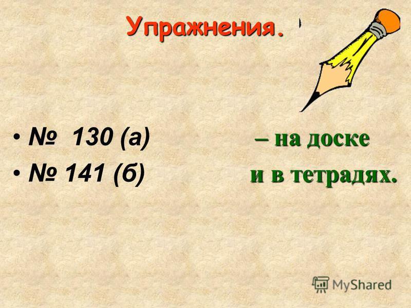 Упражнения. – на доске 130 (а) – на доске и в тетрадях. 141 (б) и в тетрадях.