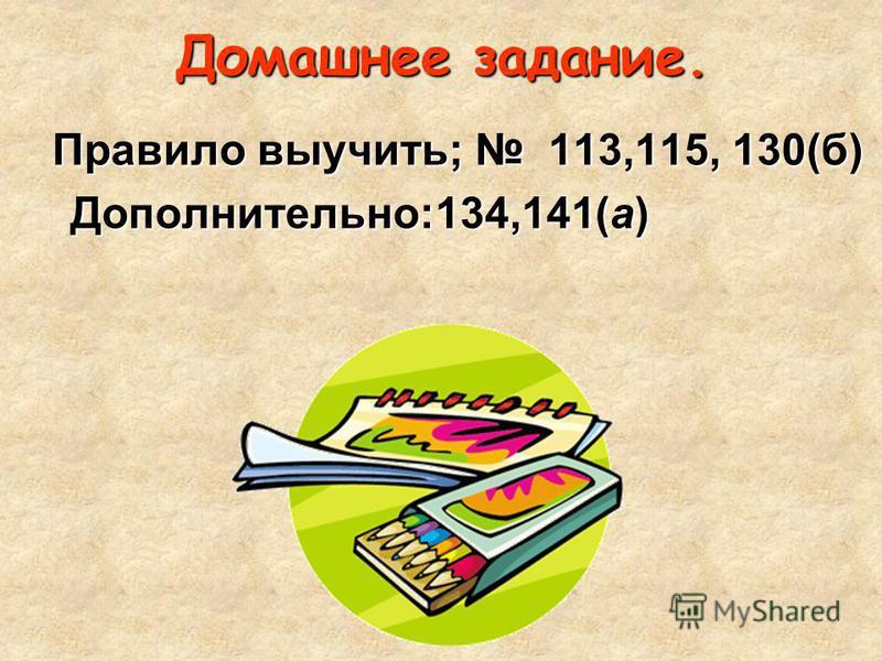 Домашнее задание. Правило выучить; 113,115, 130(б) Дополнительно:134,141(а) Дополнительно:134,141(а)