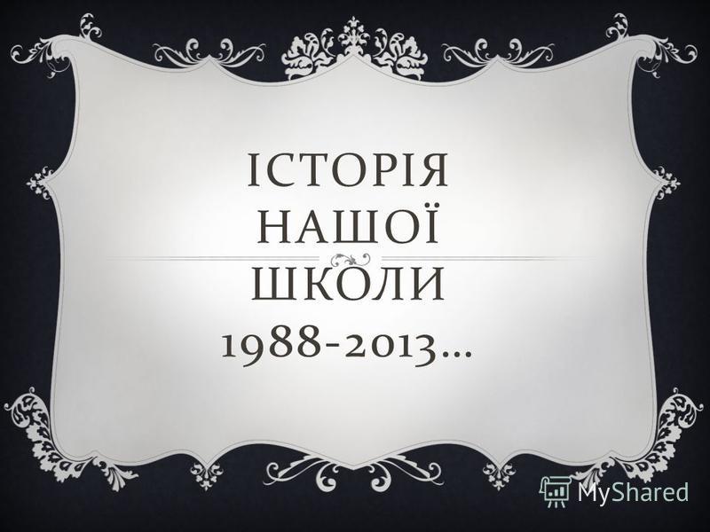 ІСТОРІЯ НАШОЇ ШКОЛИ 1988-2013…