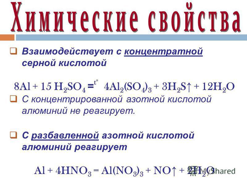 Взаимодействует с концентратной серной кислотой 8Al + 15 H 2 SO 4 = t° 4Al 2 (SO 4 ) 3 + 3H 2 S + 12H 2 O С концентрированной азотной кислотой алюминий не реагирует. С разбавленной азотной кислотой алюминий реагирует Al + 4HNO 3 = Al(NO 3 ) 3 + NO +