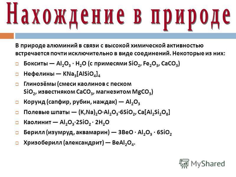 В природе алюминий в связи с высокой химической активностью встречается почти исключительно в виде соединений. Некоторые из них : Бокситы Al 2 O 3 · H 2 O ( с примесями SiO 2, Fe 2 O 3, CaCO 3 ) Нефелины KNa 3 [AlSiO 4 ] 4 Глинозёмы ( смеси каолинов