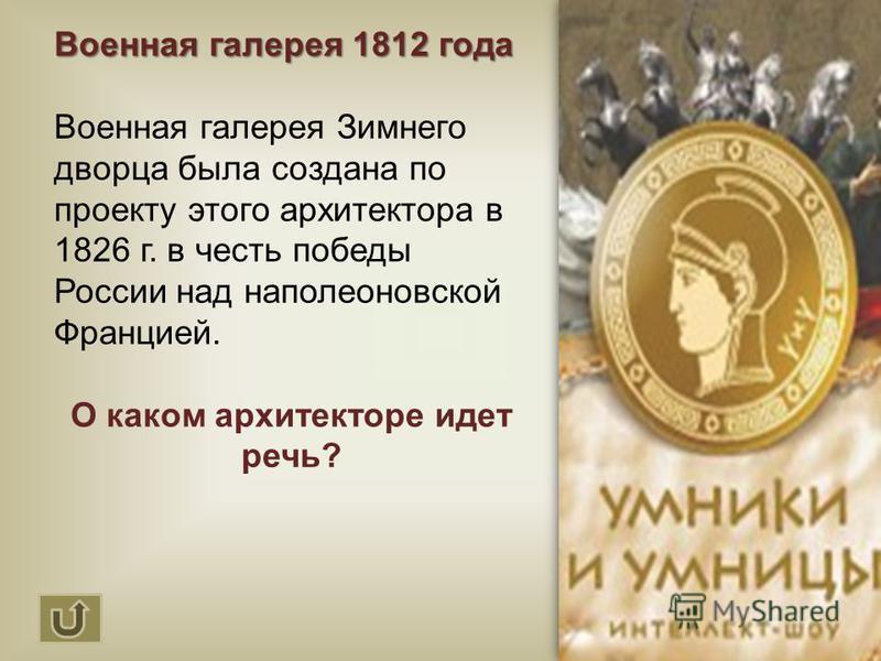 Военная галерея 1812 года Военная галерея Зимнего дворца была создана по проекту этого архитектора в 1826 г. в честь победы России над наполеоновской Францией. О каком архитекторе идет речь?