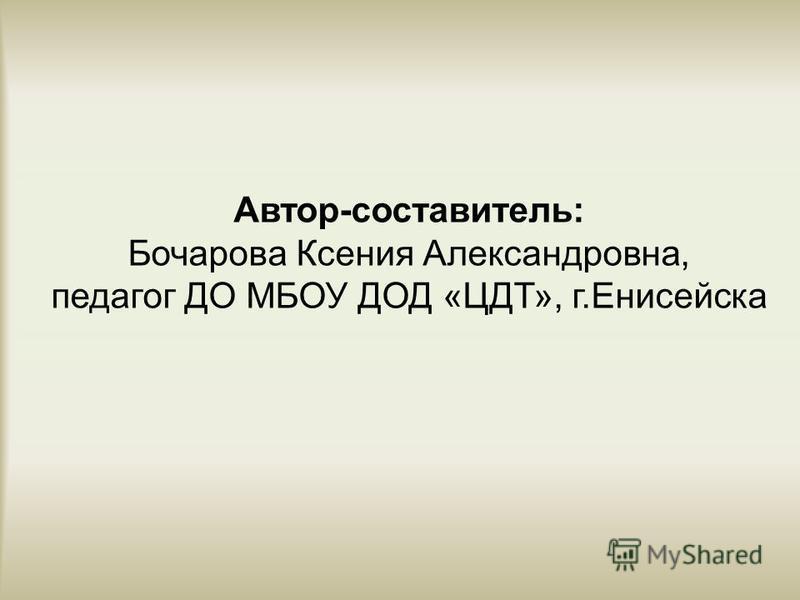 Автор-составитель: Бочарова Ксения Александровна, педагог ДО МБОУ ДОД «ЦДТ», г.Енисейска