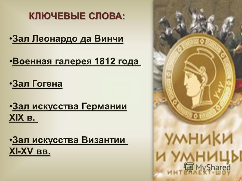 КЛЮЧЕВЫЕ СЛОВА: Зал Леонардо да Винчи Военная галерея 1812 года Зал Гогена Зал искусства Германии XIX в. Зал искусства Византии XI-XV вв.