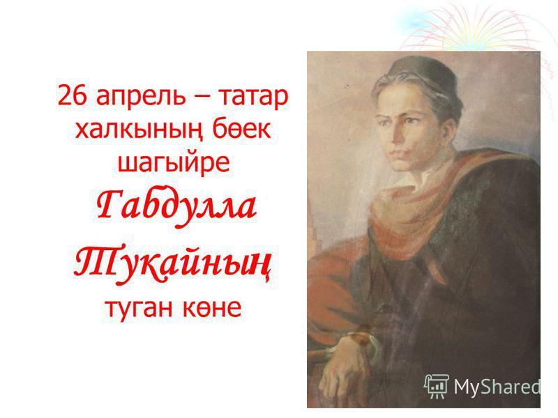 26 апрель – татар халкының бөек шагыйре Габдулла Тукайны ң туган көне