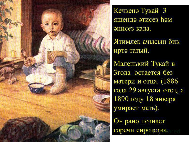 Кечкенә Тукай 3 яшендә әтисез һәм әнисез кала. Ятимлек ачысын биг иртә татый. Маленький Тукай в 3 года остается без матери и отца. (1886 года 29 августа отец, а 1890 году 18 января умирает мать). Он рано познает горечи сиротства.