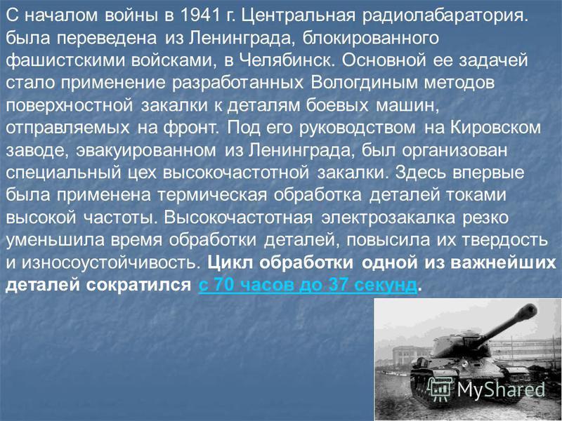 С началом войны в 1941 г. Центральная радио лаборатория. была переведена из Ленинграда, блокированного фашистскими войсками, в Челябинск. Основной ее задачей стало применение разработанных Вологдиным методов поверхностной закалки к деталям боевых маш