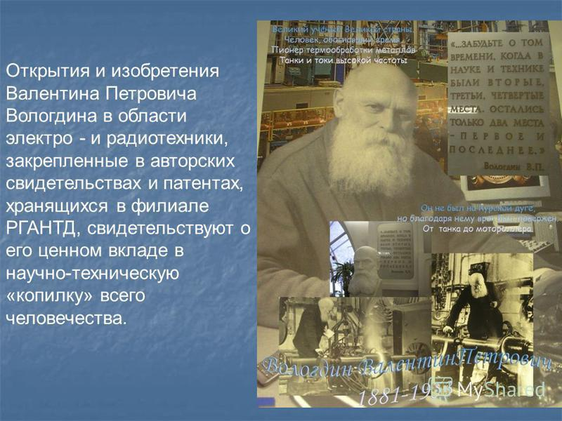 Открытия и изобретения Валентина Петровича Вологдина в области электро - и радиотехники, закрепленные в авторских свидетельствах и патентах, хранящихся в филиале РГАНТД, свидетельствуют о его ценном вкладе в научно-техническую «копилку» всего человеч