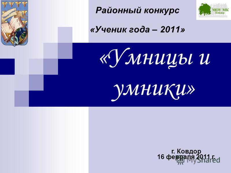 «Умницы и умники» Районный конкурс «Ученик года – 2011» г. Ковдор 16 февраля 2011 г.