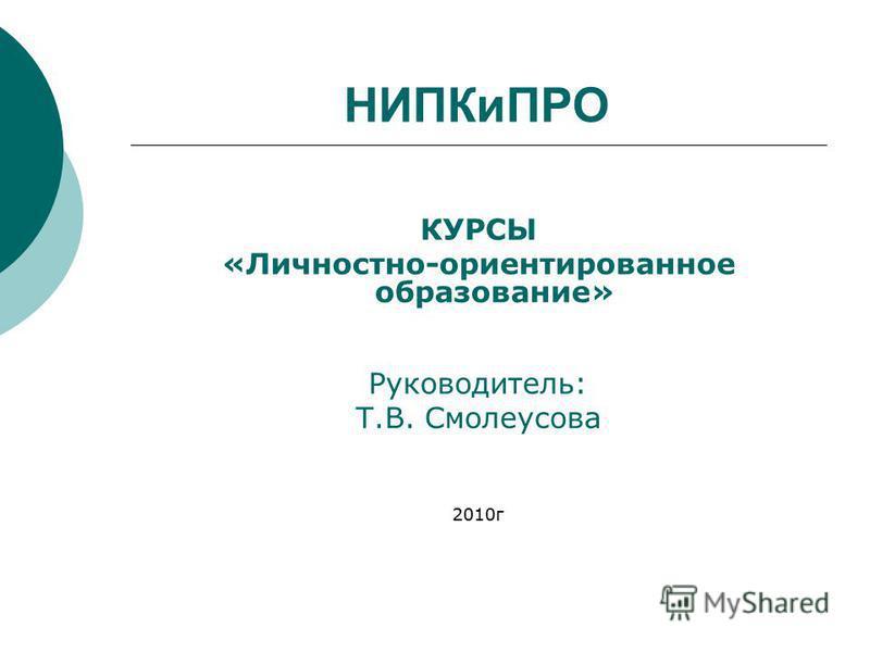 НИПКиПРО КУРСЫ «Личностно-ориентированное образование» Руководитель: Т.В. Смолеусова 2010 г