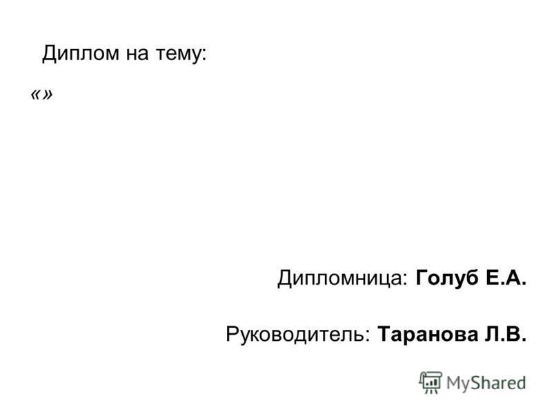 Диплом на тему: Дипломница: Голуб Е.А. Руководитель: Таранова Л.В. «»
