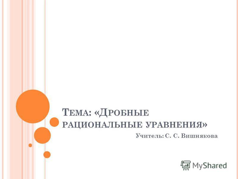 Т ЕМА : «Д РОБНЫЕ РАЦИОНАЛЬНЫЕ УРАВНЕНИЯ » Учитель: С. С. Вишнякова