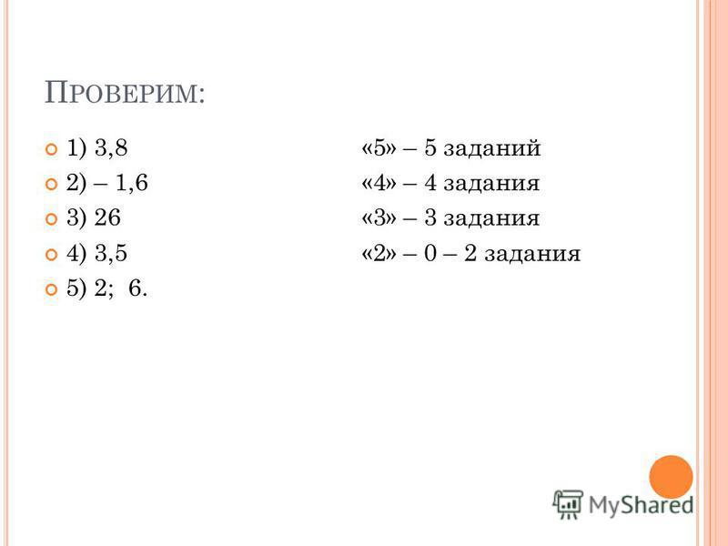П РОВЕРИМ : 1) 3,8 «5» – 5 заданий 2) – 1,6 «4» – 4 задания 3) 26 «3» – 3 задания 4) 3,5 «2» – 0 – 2 задания 5) 2; 6.