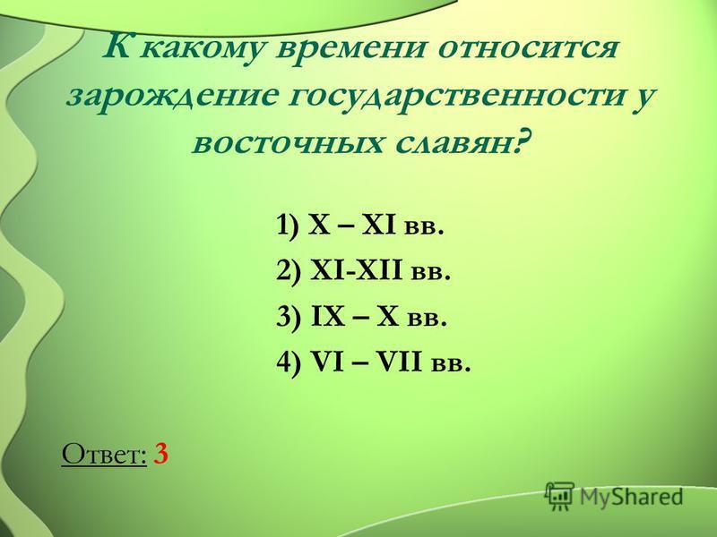 К какому времени относится зарождение государственности у восточных славян? 1) X – XI вв. 2) XI-XII вв. 3) IX – X вв. 4) VI – VII вв. Ответ: 3