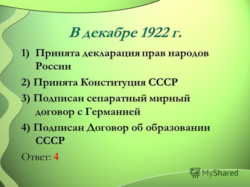 В декабре 1922 г. 1)Принята декларация прав народов России 2) Принята Конституция СССР 3) Подписан сепаратный мирный договор с Германией 4) Подписан Договор об образовании СССР Ответ: 4