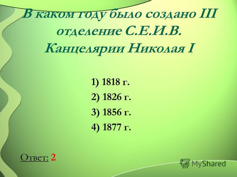 В каком году было создано III отделение С.Е.И.В. Канцелярии Николая I 1) 1818 г. 2) 1826 г. 3) 1856 г. 4) 1877 г. Ответ: 2