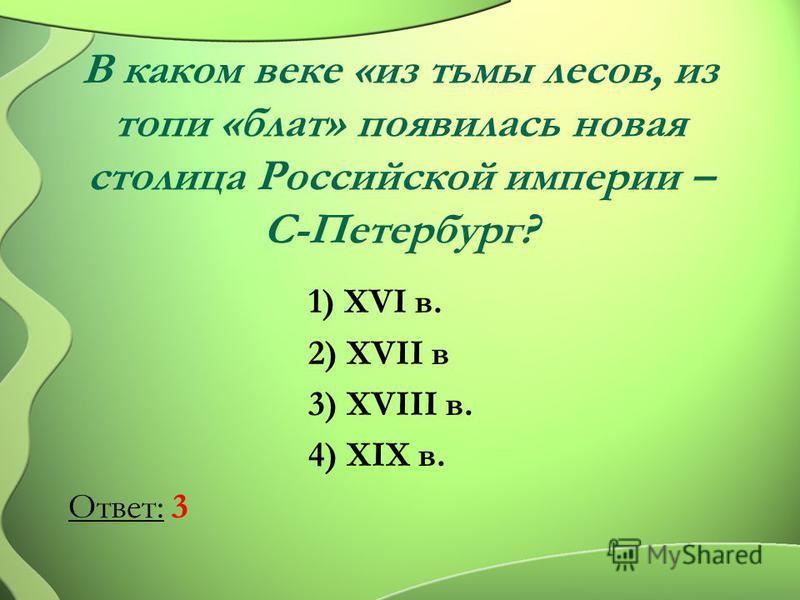 В каком веке «из тьмы лесов, из топи «блат» появилась новая столица Российской империи – С-Петербург? 1) XVI в. 2) XVII в 3) XVIII в. 4) XIX в. Ответ: 3