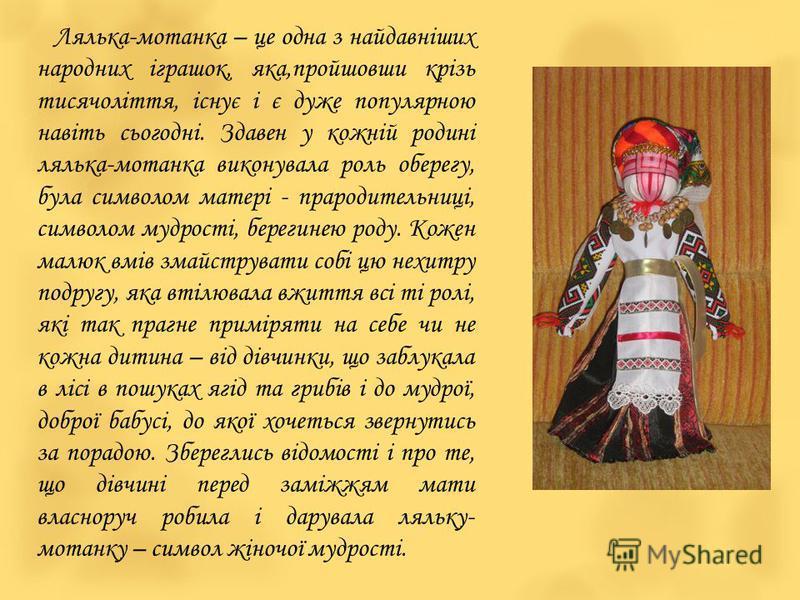 Лялька-мотанка – це одна з найдавніших народних іграшок, яка,пройшовши крізь тисячоліття, існує і є дуже популярною навіть сьогодні. Здавен у кожній родині лялька-мотанка виконувала роль оберегу, була символом матері - прародительниці, символом мудро