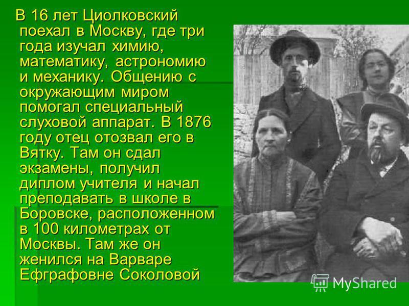 В 16 лет Циолковский поехал в Москву, где три года изучал химию, математику, астрономию и механику. Общению с окружающим миром помогал специальный слуховой аппарат. В 1876 году отец отозвал его в Вятку. Там он сдал экзамены, получил диплом учителя и