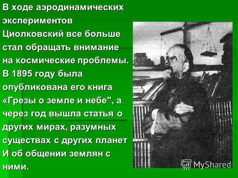 В ходе аэродинамических экспериментов Циолковский все больше стал обращать внимание на космические проблемы. В 1895 году была опубликована его книга «Грезы о земле и небе