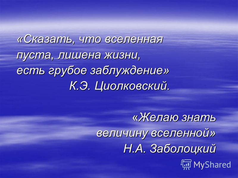 «Сказать, что вселенная пуста, лишена жизни, есть грубое заблуждение» К.Э. Циолковский. К.Э. Циолковский. «Желаю знать величину вселенной» Н.А. Заболоцкий Н.А. Заболоцкий