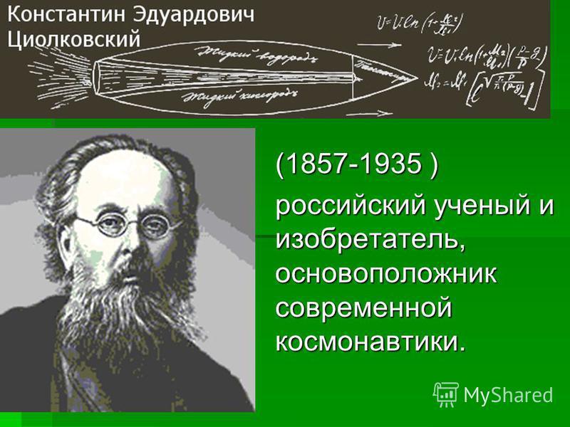 (1857-1935 ) российский ученый и изобретатель, основоположник современной космонавтики.